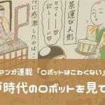 【EBIのマンガ連載:ロボットはこわくない vol.5】江戸時代のロボットを見てきた