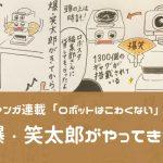【EBIのマンガ連載:ロボットはこわくない vol.20】爆・笑太郎がやってきた