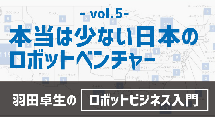 【羽田卓生のロボットビジネス入門vol.5】本当は少ない日本のロボットベンチャー