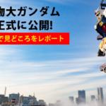 【速報】「動く実物大ガンダム」横浜でついに公開!メディア内覧会を写真と動画でレポート 見どころとポイントを解説「ガンダムファクトリー横浜」