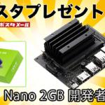 読者プレゼント「NVIDIA Jetson Nano 2GB 開発者キット」を抽選で10名様に GPU搭載 超小型のAIコンピュータボード