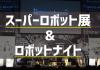 スーパーロボット展が明日から開催! 27日には高橋智隆氏らロボットクリエイターたちが集まる「ロボットナイト」も